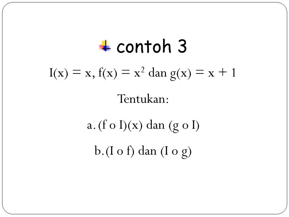 26 contoh 3 I(x) = x, f(x) = x 2 dan g(x) = x + 1 Tentukan: a.(f o I)(x) dan (g o I) b.(I o f) dan (I o g)