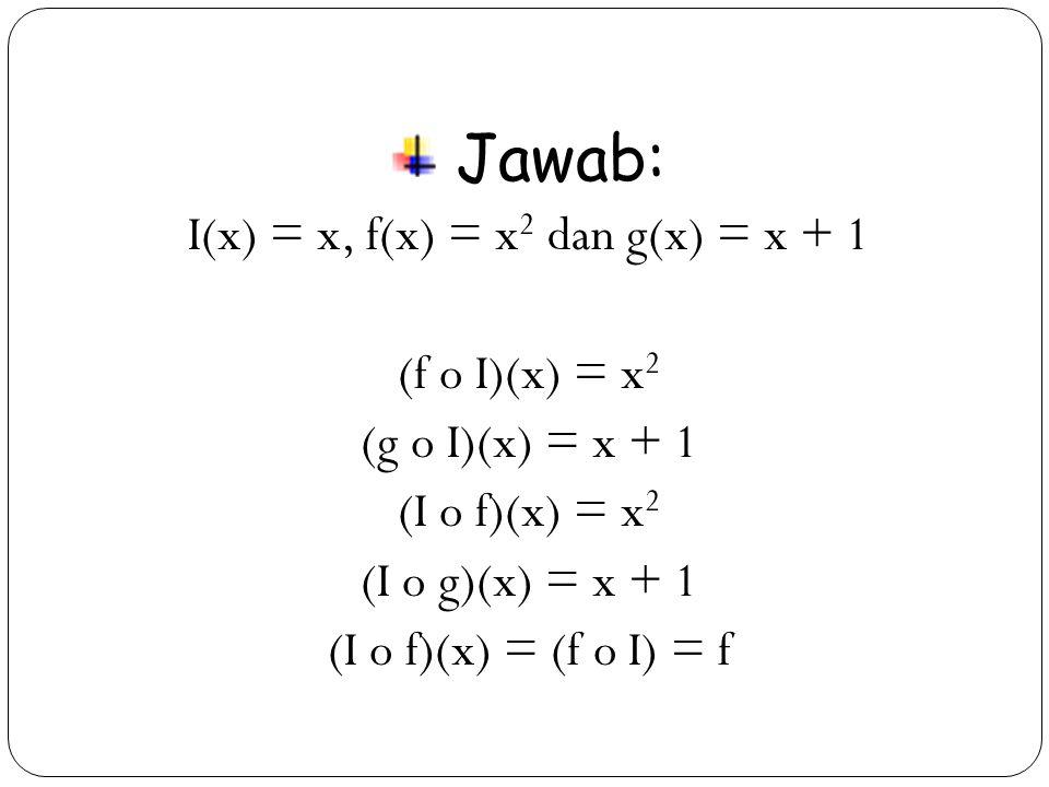 27 Jawab: I(x) = x, f(x) = x 2 dan g(x) = x + 1 (f o I)(x) = x 2 (g o I)(x) = x + 1 (I o f)(x) = x 2 (I o g)(x) = x + 1 (I o f)(x) = (f o I) = f