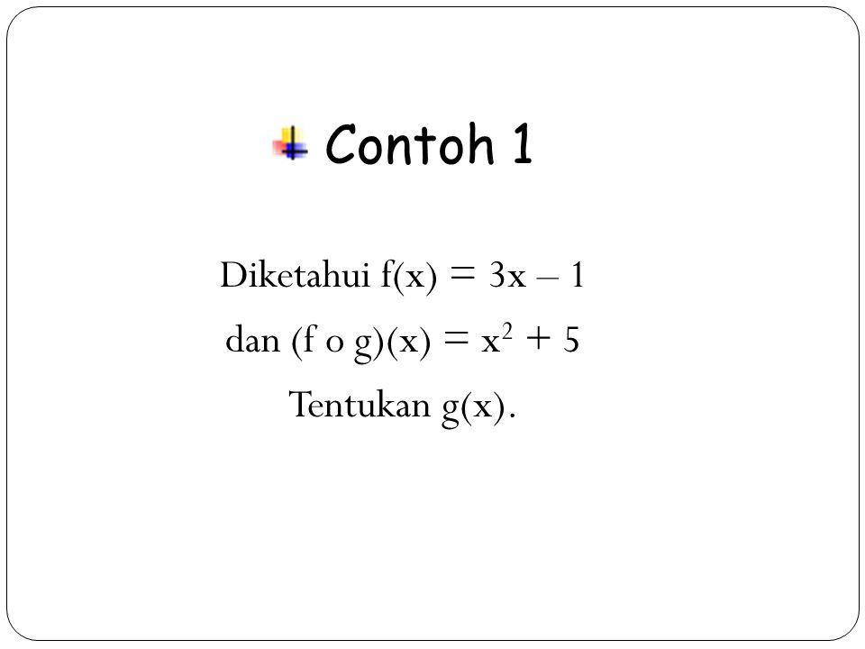29 Contoh 1 Diketahui f(x) = 3x – 1 dan (f o g)(x) = x 2 + 5 Tentukan g(x).