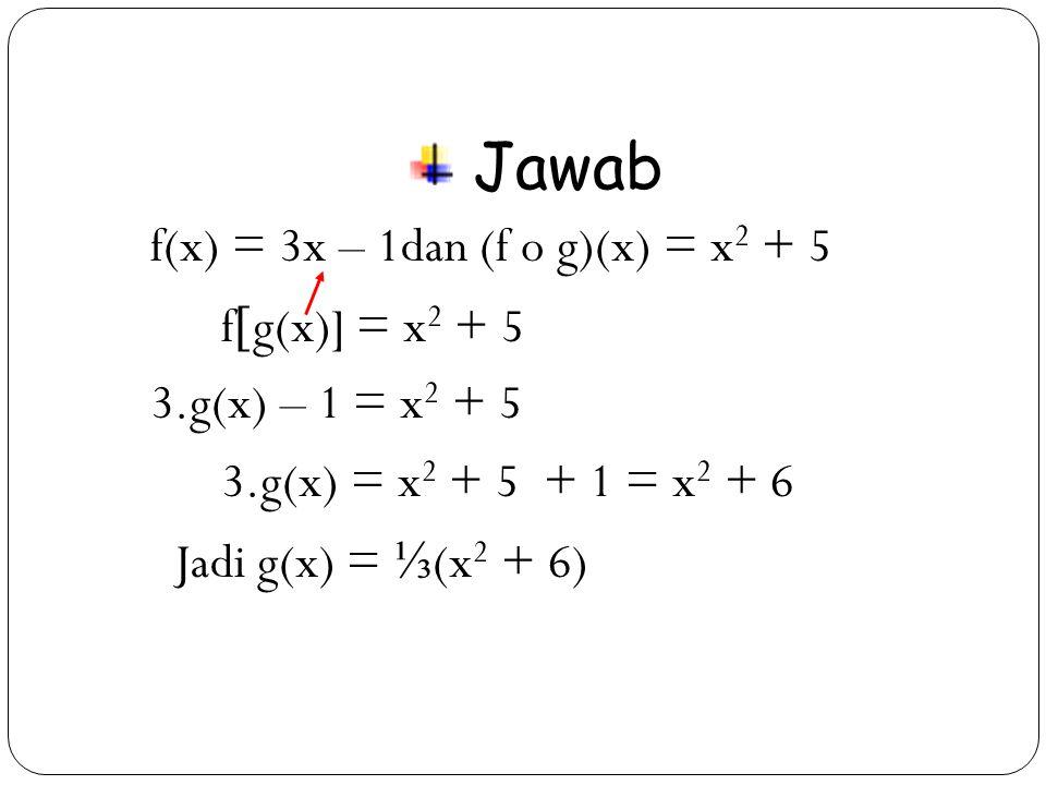 30 Jawab f(x) = 3x – 1dan (f o g)(x) = x 2 + 5 f  g(x)] = x 2 + 5 3.g(x) – 1 = x 2 + 5 3.g(x) = x 2 + 5 + 1 = x 2 + 6 Jadi g(x) = ⅓ (x 2 + 6)