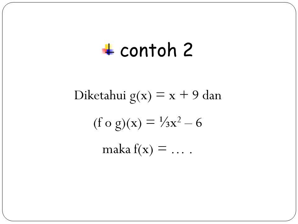 31 contoh 2 Diketahui g(x) = x + 9 dan (f o g)(x) = ⅓ x 2 – 6 maka f(x) = ….