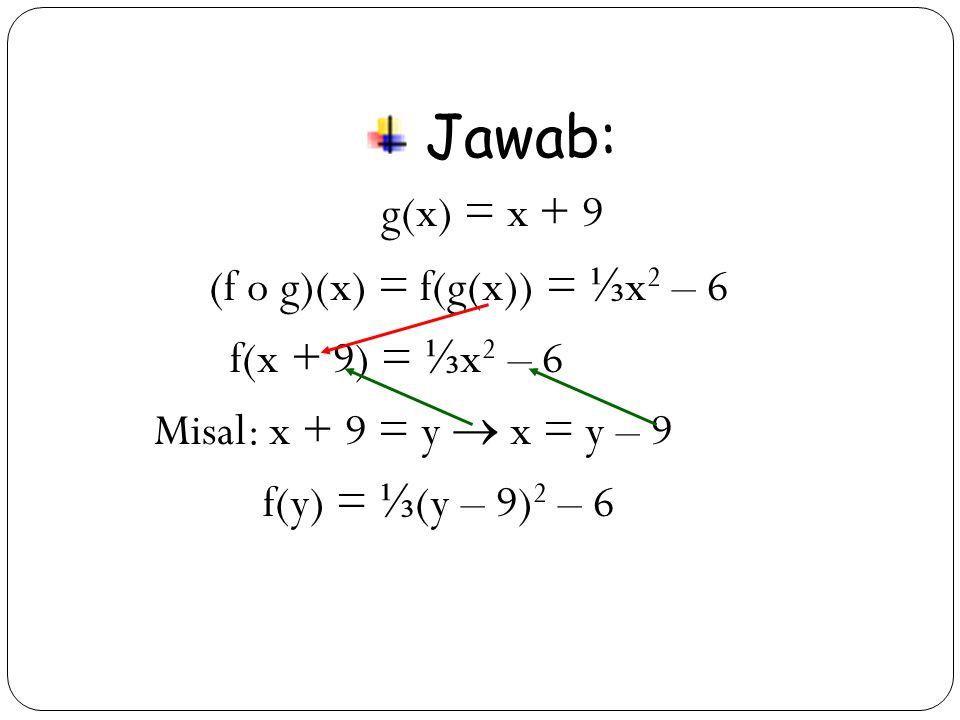 32 Jawab: g(x) = x + 9 (f o g)(x) = f(g(x)) = ⅓ x 2 – 6 f(x + 9) = ⅓ x 2 – 6 Misal: x + 9 = y  x = y – 9 f(y) = ⅓ (y – 9) 2 – 6