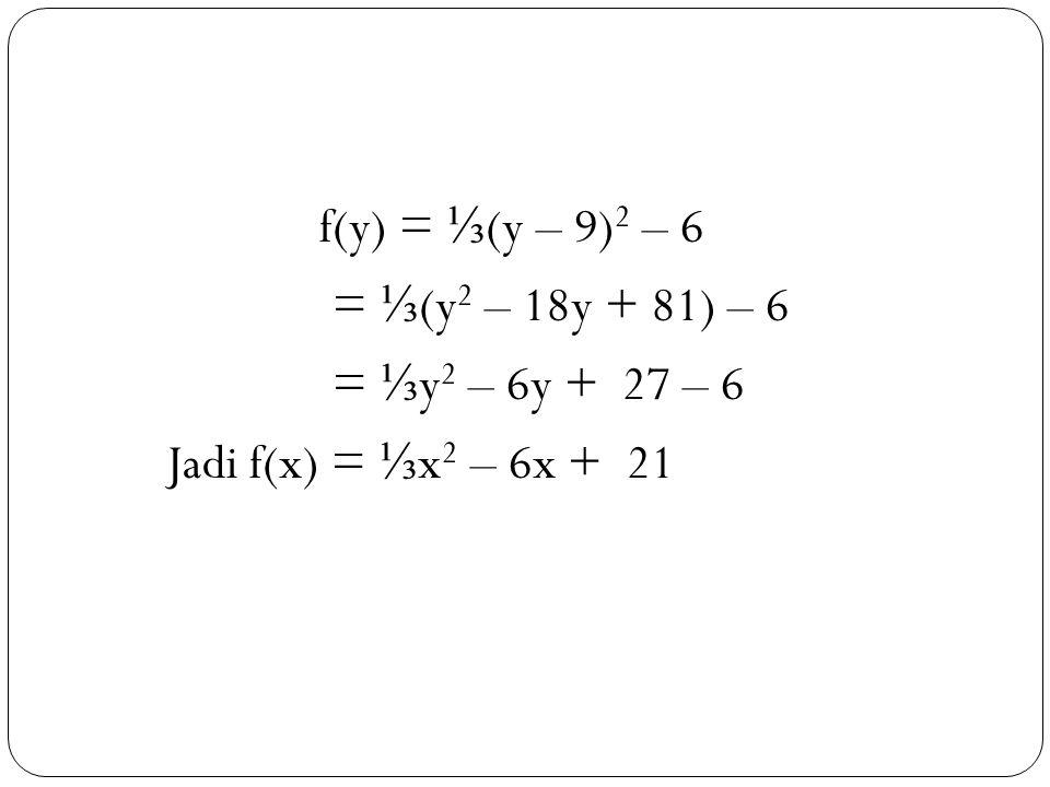 33 f(y) = ⅓ (y – 9) 2 – 6 = ⅓ (y 2 – 18y + 81) – 6 = ⅓ y 2 – 6y + 27 – 6 Jadi f(x) = ⅓ x 2 – 6x + 21