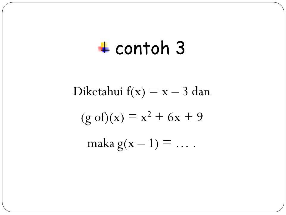 34 contoh 3 Diketahui f(x) = x – 3 dan (g of)(x) = x 2 + 6x + 9 maka g(x – 1) = ….