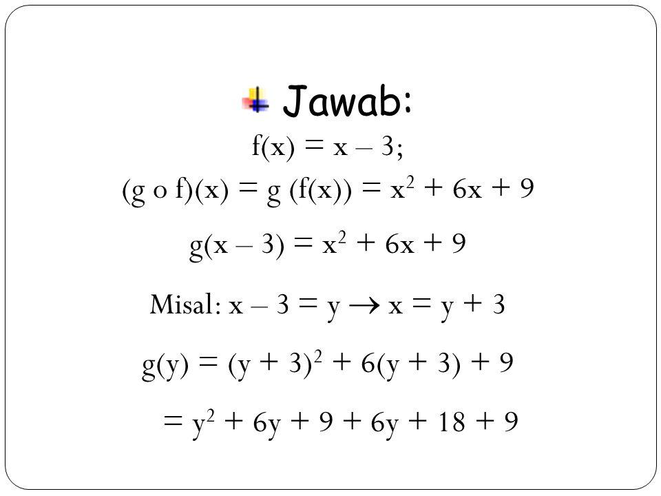 35 Jawab: f(x) = x – 3; (g o f)(x) = g (f(x)) = x 2 + 6x + 9 g(x – 3) = x 2 + 6x + 9 Misal: x – 3 = y  x = y + 3 g(y) = (y + 3) 2 + 6(y + 3) + 9 = y 2 + 6y + 9 + 6y + 18 + 9