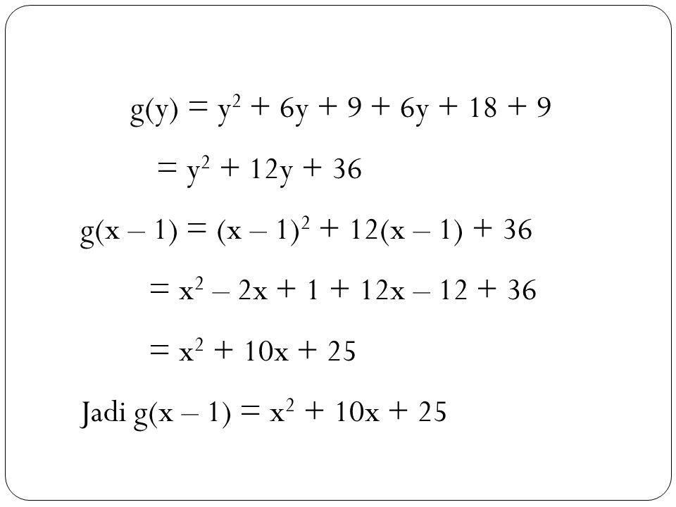 36 g(y) = y 2 + 6y + 9 + 6y + 18 + 9 = y 2 + 12y + 36 g(x – 1) = (x – 1) 2 + 12(x – 1) + 36 = x 2 – 2x + 1 + 12x – 12 + 36 = x 2 + 10x + 25 Jadi g(x – 1) = x 2 + 10x + 25