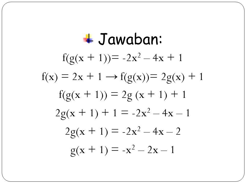 38 Jawaban: f(g(x + 1))= -2x 2 – 4x + 1 f(x) = 2x + 1 → f(g(x))= 2g(x) + 1 f(g(x + 1)) = 2g (x + 1) + 1 2g(x + 1) + 1 = -2x 2 – 4x – 1 2g(x + 1) = -2x 2 – 4x – 2 g(x + 1) = -x 2 – 2x – 1