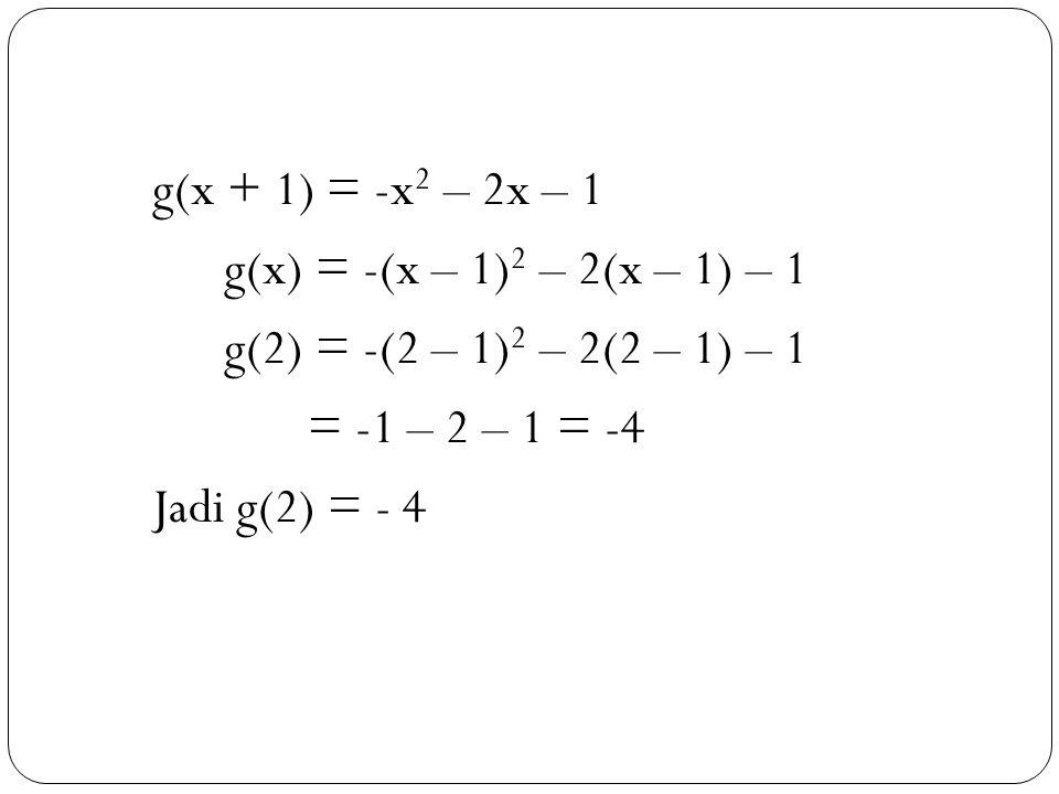 39 g(x + 1) = -x 2 – 2x – 1 g(x) = -(x – 1) 2 – 2(x – 1) – 1 g(2) = -(2 – 1) 2 – 2(2 – 1) – 1 = -1 – 2 – 1 = -4 Jadi g(2) = - 4