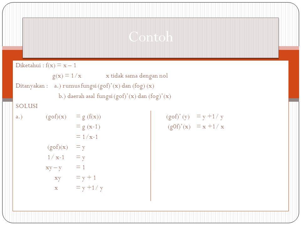 Diketahui : f(x) = x – 1 g(x) = 1/xx tidak sama dengan nol Ditanyakan : a.) rumus fungsi (gof)'(x) dan (fog) (x) b.) daerah asal fungsi (gof)'(x) dan (fog)'(x) SOLUSI a.) (gof)(x)= g (f(x))(gof)' (y)= y +1/ y = g (x-1) (g0f)'(x)= x +1/ x = 1/x-1 (gof)(x) = y 1/ x-1 = y xy – y = 1 xy = y + 1 x= y +1/ y Contoh