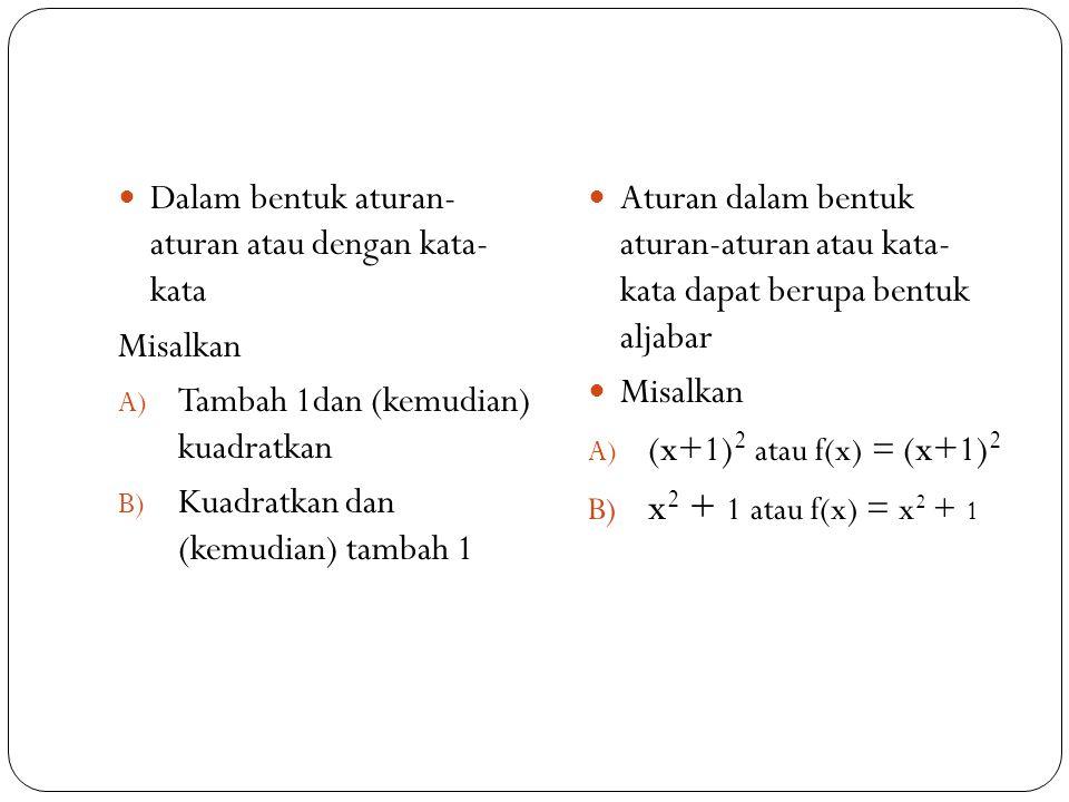 Dalam bentuk aturan- aturan atau dengan kata- kata Misalkan A) Tambah 1dan (kemudian) kuadratkan B) Kuadratkan dan (kemudian) tambah 1 Aturan dalam bentuk aturan-aturan atau kata- kata dapat berupa bentuk aljabar Misalkan A) (x+1) 2 atau f(x) = (x+1) 2 B) x 2 + 1 atau f(x) = x 2 + 1