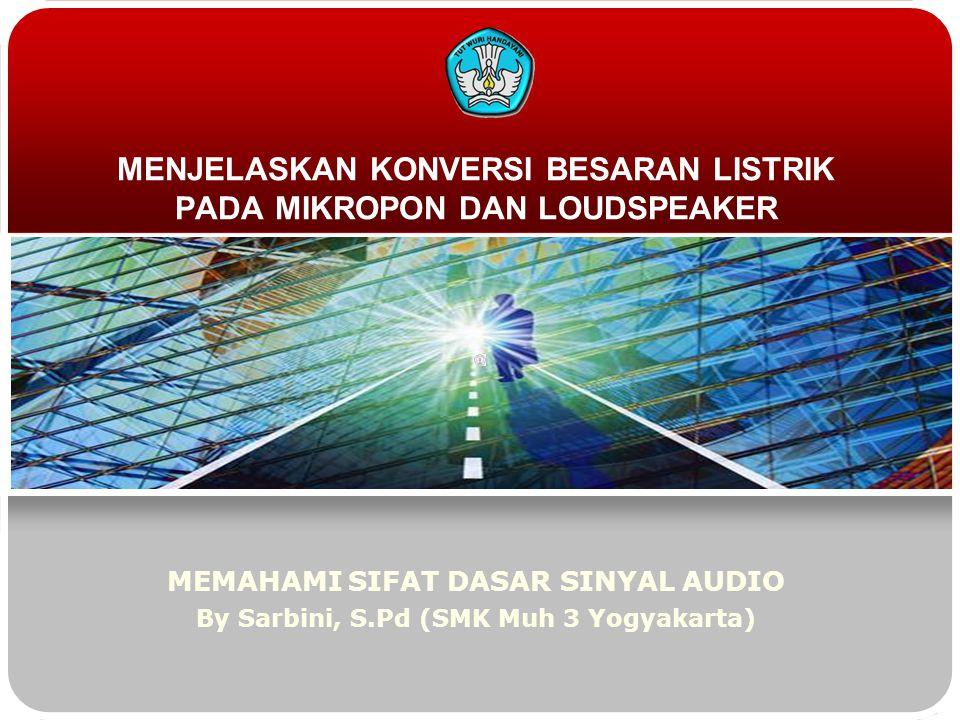 MENJELASKAN KONVERSI BESARAN LISTRIK PADA MIKROPON DAN LOUDSPEAKER MEMAHAMI SIFAT DASAR SINYAL AUDIO By Sarbini, S.Pd (SMK Muh 3 Yogyakarta)