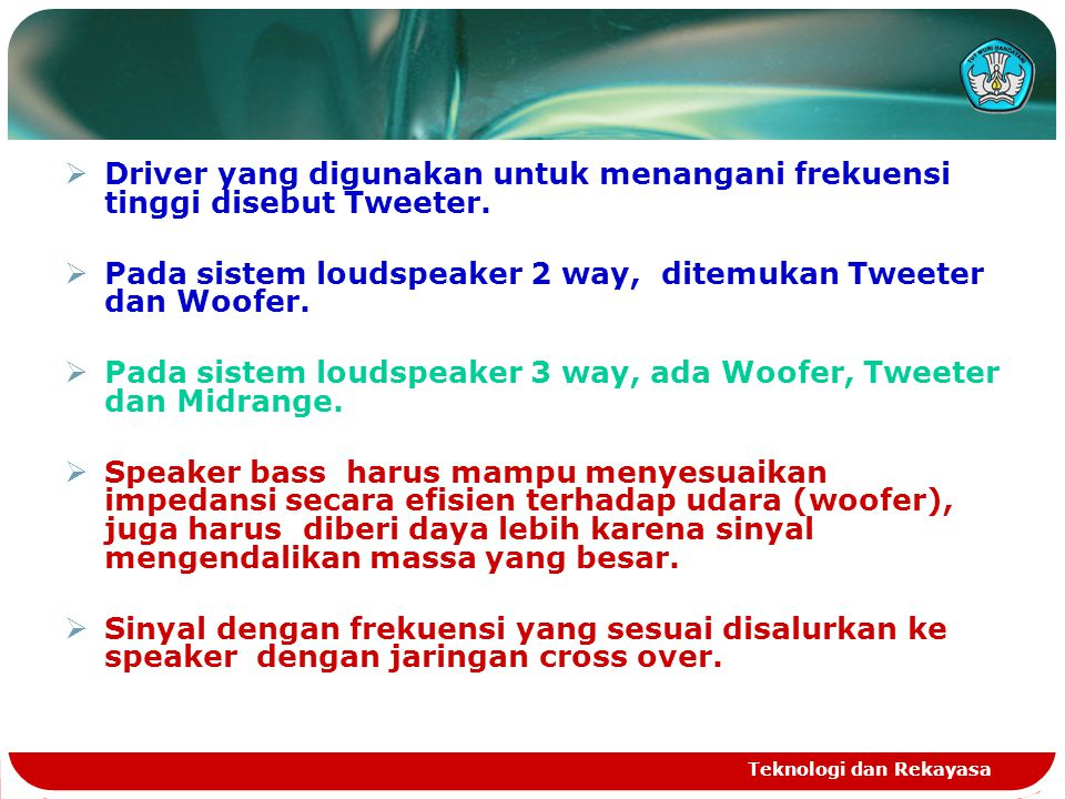 Teknologi dan Rekayasa  Driver yang digunakan untuk menangani frekuensi tinggi disebut Tweeter.  Pada sistem loudspeaker 2 way, ditemukan Tweeter da