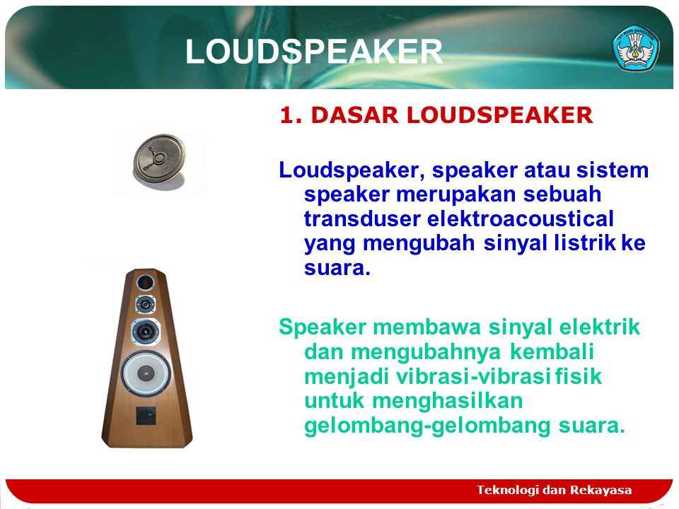 Teknologi dan Rekayasa LOUDSPEAKER 1. DASAR LOUDSPEAKER Loudspeaker, speaker atau sistem speaker merupakan sebuah transduser elektroacoustical yang me