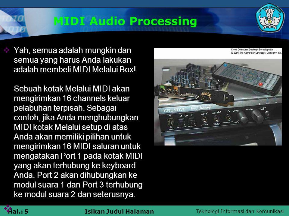 Teknologi Informasi dan Komunikasi Hal.: 6Isikan Judul Halaman MIDI Audio Processing  Ada berbagai bentuk kotak MIDI tapi standar yang memiliki 2 MIDI Ins dan 2 atau 4 MIDI out.