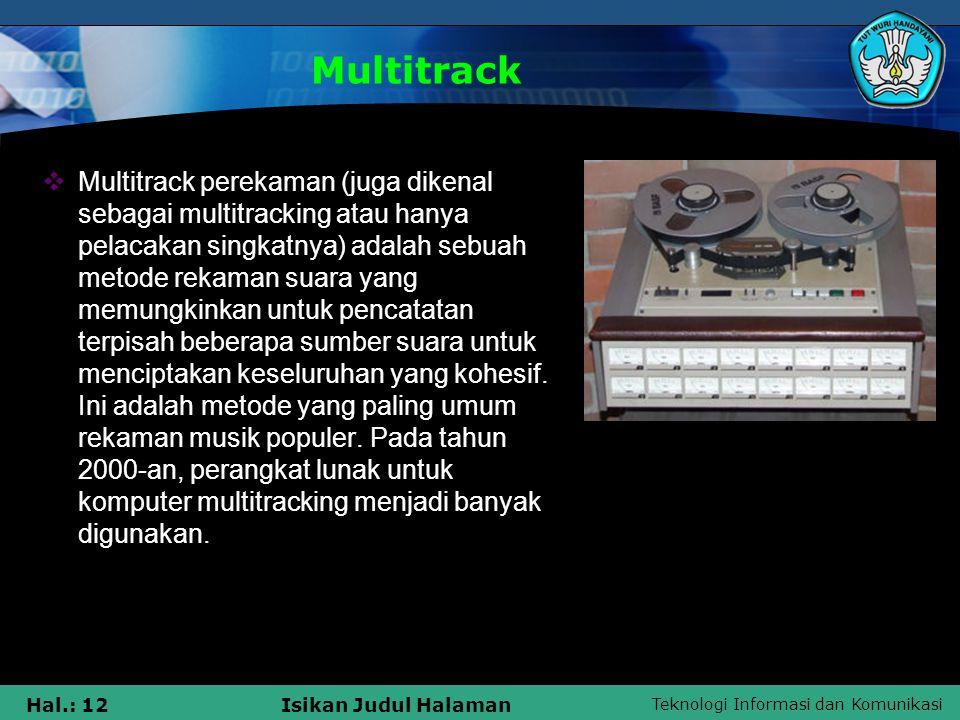 Teknologi Informasi dan Komunikasi Hal.: 12Isikan Judul Halaman Multitrack  Multitrack perekaman (juga dikenal sebagai multitracking atau hanya pelac