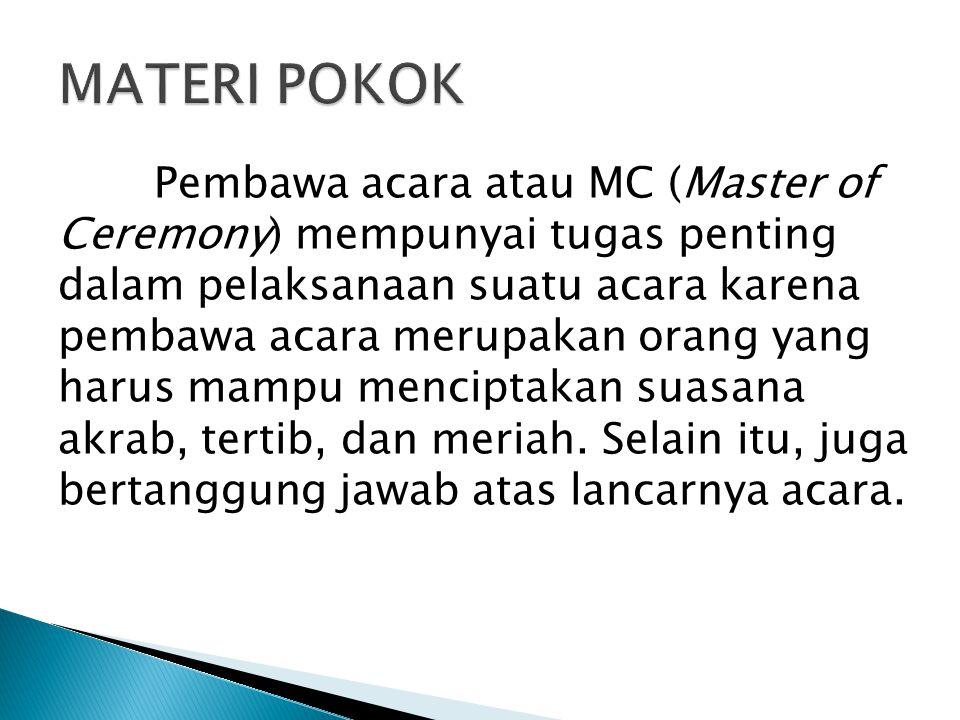 Pembawa acara atau MC (Master of Ceremony) mempunyai tugas penting dalam pelaksanaan suatu acara karena pembawa acara merupakan orang yang harus mampu menciptakan suasana akrab, tertib, dan meriah.