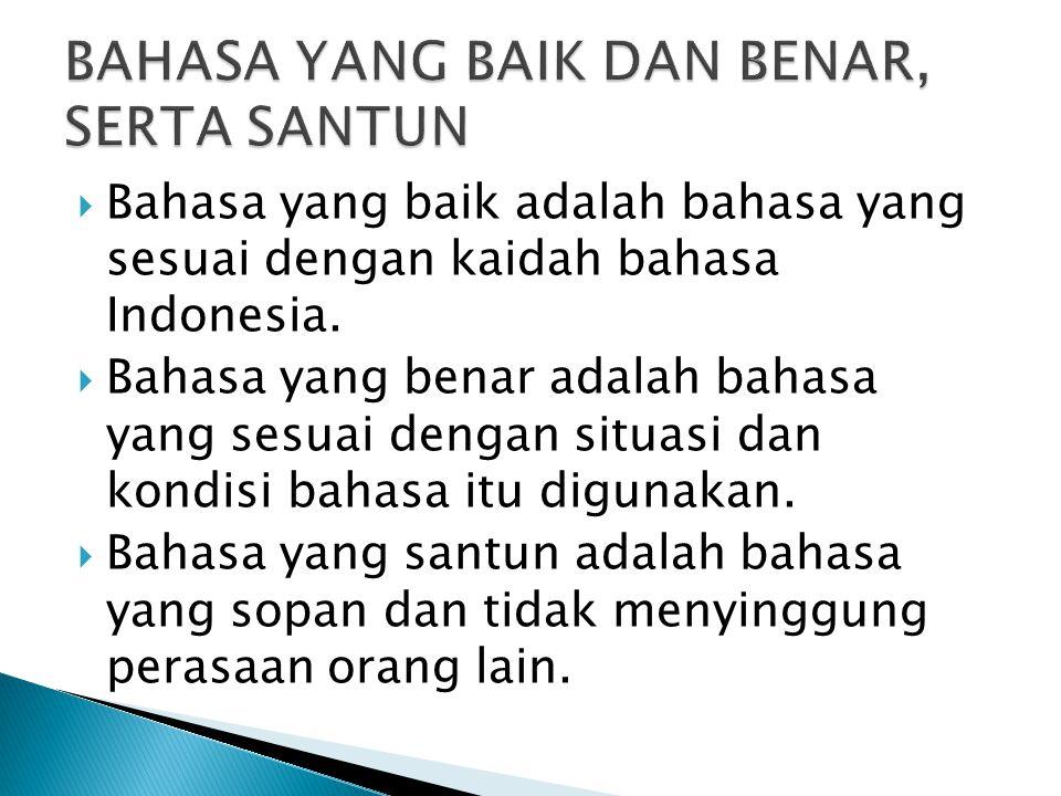  Bahasa yang baik adalah bahasa yang sesuai dengan kaidah bahasa Indonesia.  Bahasa yang benar adalah bahasa yang sesuai dengan situasi dan kondisi