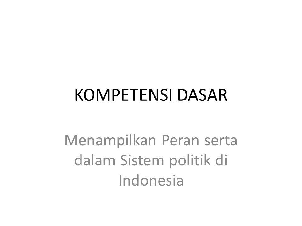 KOMPETENSI DASAR Menampilkan Peran serta dalam Sistem politik di Indonesia