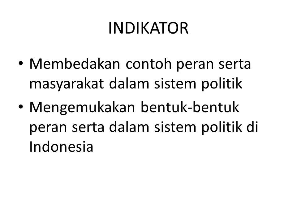 INDIKATOR Membedakan contoh peran serta masyarakat dalam sistem politik Mengemukakan bentuk-bentuk peran serta dalam sistem politik di Indonesia