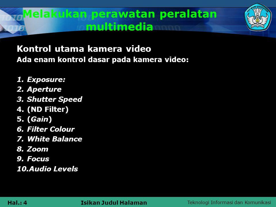 Teknologi Informasi dan Komunikasi Hal.: 4Isikan Judul Halaman Melakukan perawatan peralatan multimedia Kontrol utama kamera video Ada enam kontrol dasar pada kamera video: 1.Exposure: 2.Aperture 3.Shutter Speed 4.(ND Filter) 5.(Gain) 6.Filter Colour 7.White Balance 8.Zoom 9.Focus 10.Audio Levels