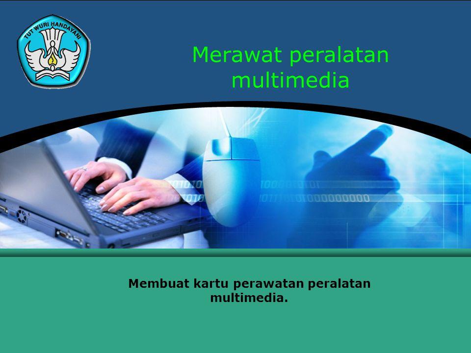 Merawat peralatan multimedia Membuat kartu perawatan peralatan multimedia.