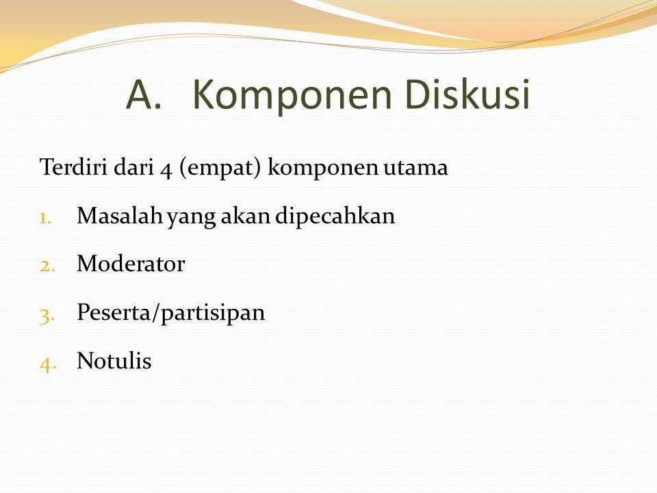 A.Komponen Diskusi Terdiri dari 4 (empat) komponen utama 1. Masalah yang akan dipecahkan 2. Moderator 3. Peserta/partisipan 4. Notulis