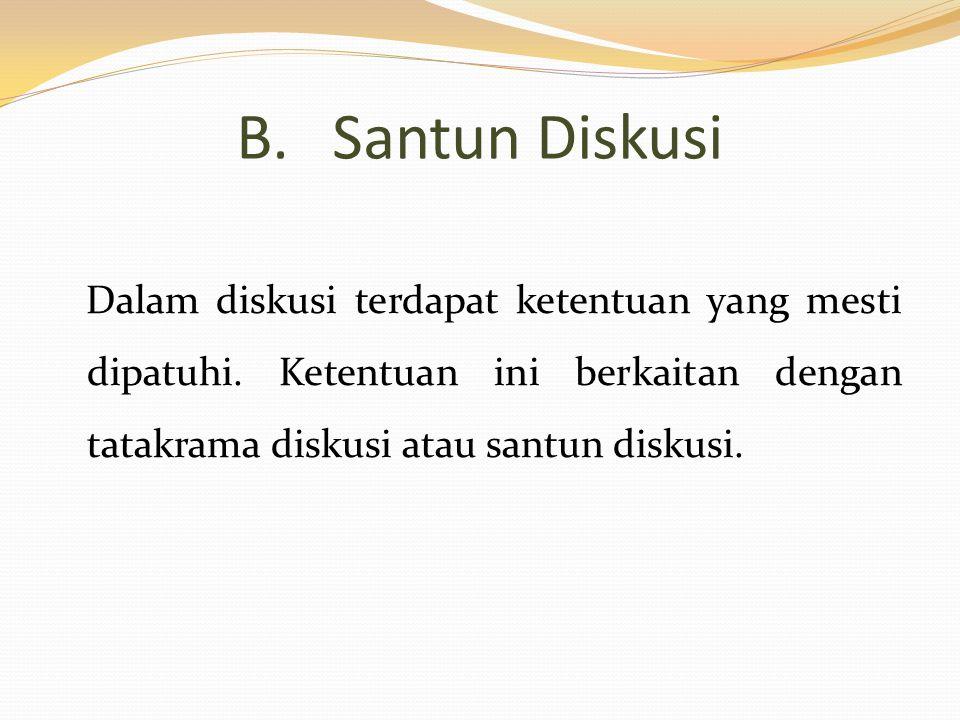 B.Santun Diskusi Dalam diskusi terdapat ketentuan yang mesti dipatuhi. Ketentuan ini berkaitan dengan tatakrama diskusi atau santun diskusi.