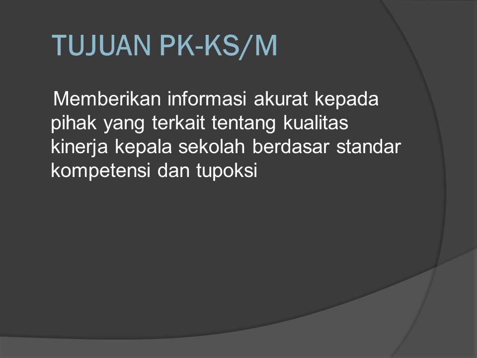 TUJUAN PK-KS/M Memberikan informasi akurat kepada pihak yang terkait tentang kualitas kinerja kepala sekolah berdasar standar kompetensi dan tupoksi