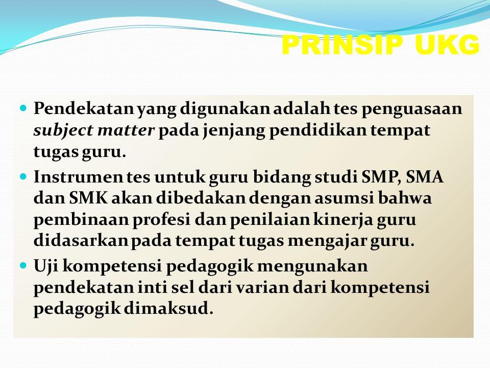 PRINSIP UKG Pendekatan yang digunakan adalah tes penguasaan subject matter pada jenjang pendidikan tempat tugas guru. Instrumen tes untuk guru bidang