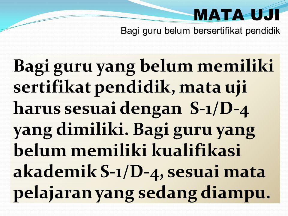 MATA UJI Bagi guru belum bersertifikat pendidik Bagi guru yang belum memiliki sertifikat pendidik, mata uji harus sesuai dengan S-1/D-4 yang dimiliki.
