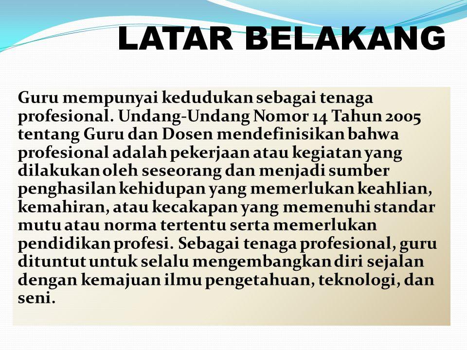 LATAR BELAKANG Guru mempunyai kedudukan sebagai tenaga profesional. Undang-Undang Nomor 14 Tahun 2005 tentang Guru dan Dosen mendefinisikan bahwa prof