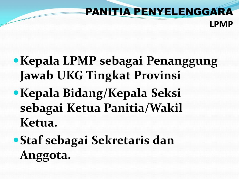 PANITIA PENYELENGGARA LPMP Kepala LPMP sebagai Penanggung Jawab UKG Tingkat Provinsi Kepala Bidang/Kepala Seksi sebagai Ketua Panitia/Wakil Ketua. Sta