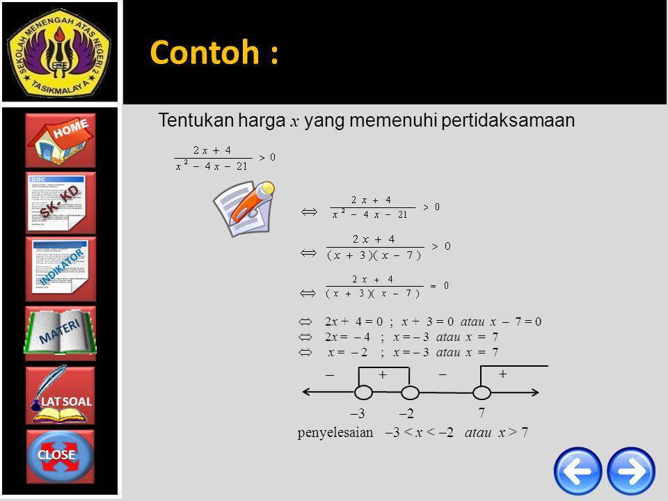 CLOSE CLOSE HOME LAT SOAL MATERI SK- KD INDIKATOR Tentukan harga x yang memenuhi pertidaksamaan penyelesaian –3 7  2x + 4 = 0 ; x + 3 = 0 atau x – 7 = 0  2x = – 4 ; x = – 3 atau x = 7  x = – 2 ; x = – 3 atau x = 7   –3 – + + –2 7 –  Contoh :