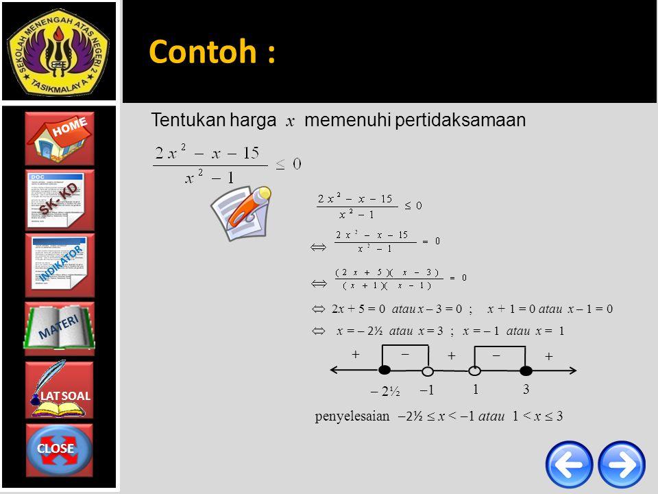 CLOSE CLOSE HOME LAT SOAL MATERI SK- KD INDIKATOR Tentukan harga x memenuhi pertidaksamaan    2x + 5 = 0 atau x – 3 = 0 ; x + 1 = 0 atau x – 1 = 0  x = – 2½ atau x = 3 ; x = – 1 atau x = 1 penyelesaian – 2½  x < –1 atau 1 < x  3 – 2½ + + –1 – 3 – 1 + Contoh :