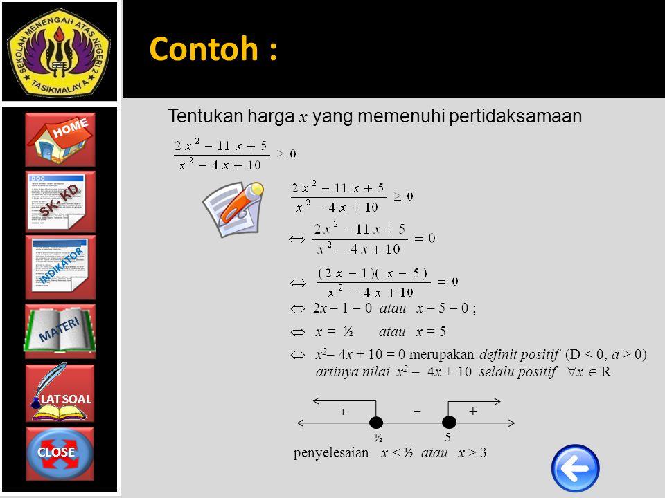 CLOSE CLOSE HOME LAT SOAL MATERI SK- KD INDIKATOR Tentukan harga x yang memenuhi pertidaksamaan    2x – 1 = 0 atau x – 5 = 0 ;  x = ½ atau x = 5  x 2 – 4x + 10 = 0 merupakan definit positif (D 0) artinya nilai x 2 – 4x + 10 selalu positif  x  R penyelesaian x  ½ atau x  3 + + – ½ 5 Contoh :