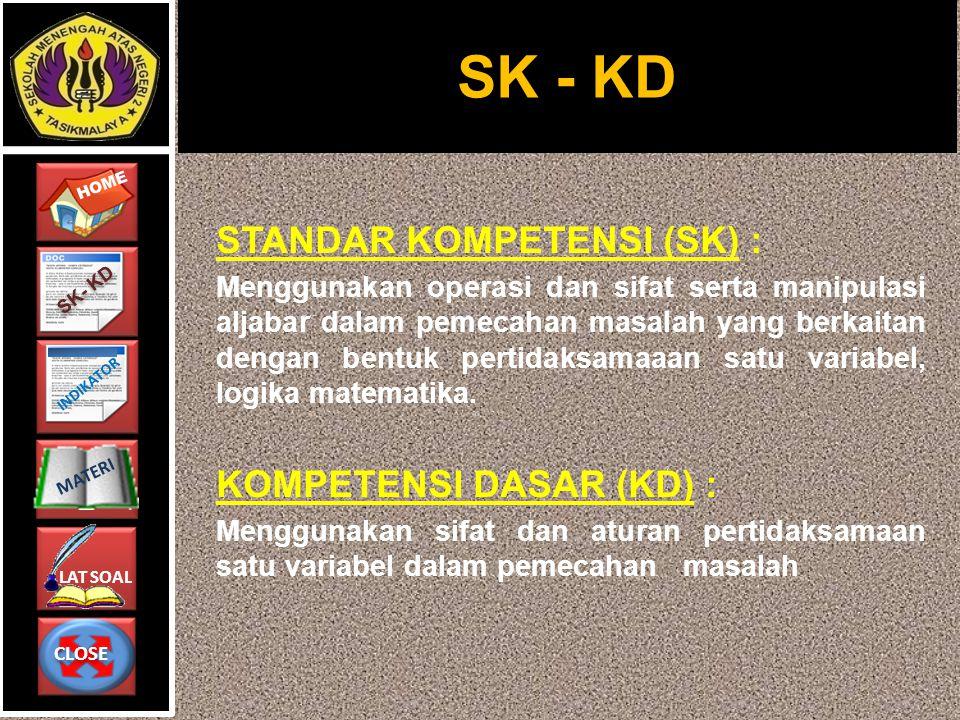 CLOSE CLOSE HOME LAT SOAL MATERI SK- KD INDIKATOR STANDAR KOMPETENSI (SK) : Menggunakan operasi dan sifat serta manipulasi aljabar dalam pemecahan mas