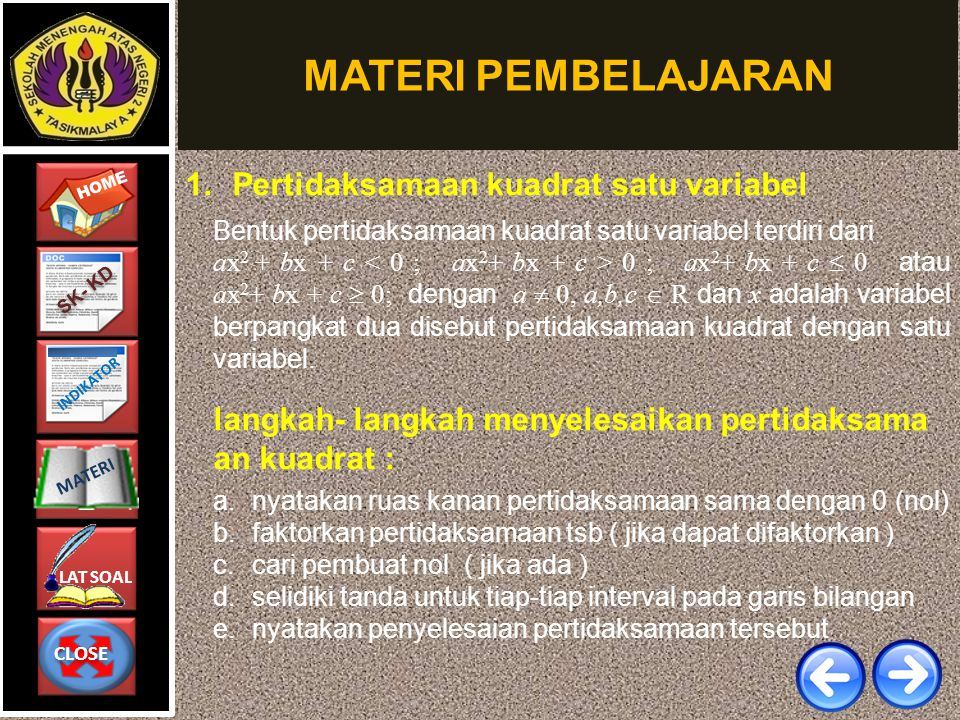 CLOSE CLOSE HOME LAT SOAL MATERI SK- KD INDIKATOR MATERI PEMBELAJARAN 1. Pertidaksamaan kuadrat satu variabel Bentuk pertidaksamaan kuadrat satu varia