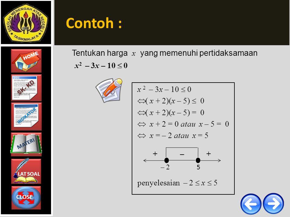 CLOSE CLOSE HOME LAT SOAL MATERI SK- KD INDIKATOR Contoh : Tentukan harga x yang memenuhi pertidaksamaan 15 – 2x > x 2  – x 2 – 2x + 15 > 0  x 2 + 2x – 15 < 0 (berubah tanda)  ( x + 5)(x – 3) = 0  x + 5 = 0 atau x – 3 = 0  x = – 5 atau x = 3 penyelesaian – 5 < x < 3 – 5 3 –++