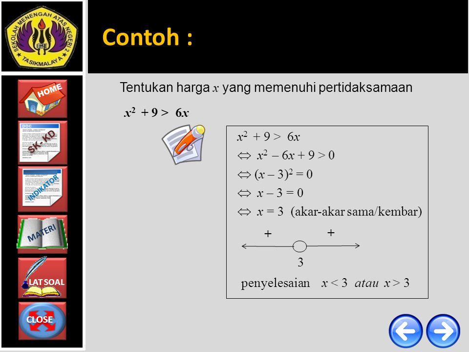 CLOSE CLOSE HOME LAT SOAL MATERI SK- KD INDIKATOR Tentukan harga x yang memenuhi pertidaksamaan x 2 + 9 > 6x Contoh : x 2 + 9 > 6x  x 2 – 6x + 9 > 0  (x – 3) 2 = 0  x – 3 = 0  x = 3 (akar-akar sama/kembar) penyelesaian x 3 3 + +