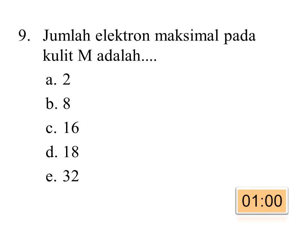 9.Jumlah elektron maksimal pada kulit M adalah.... a.2 b.8 c.16 d.18 e.32