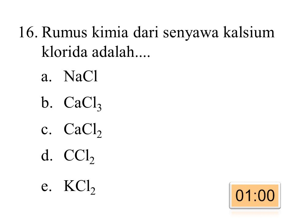 16.Rumus kimia dari senyawa kalsium klorida adalah.... a.NaCl b.CaCl 3 c.CaCl 2 d.CCl 2 e.KCl 2
