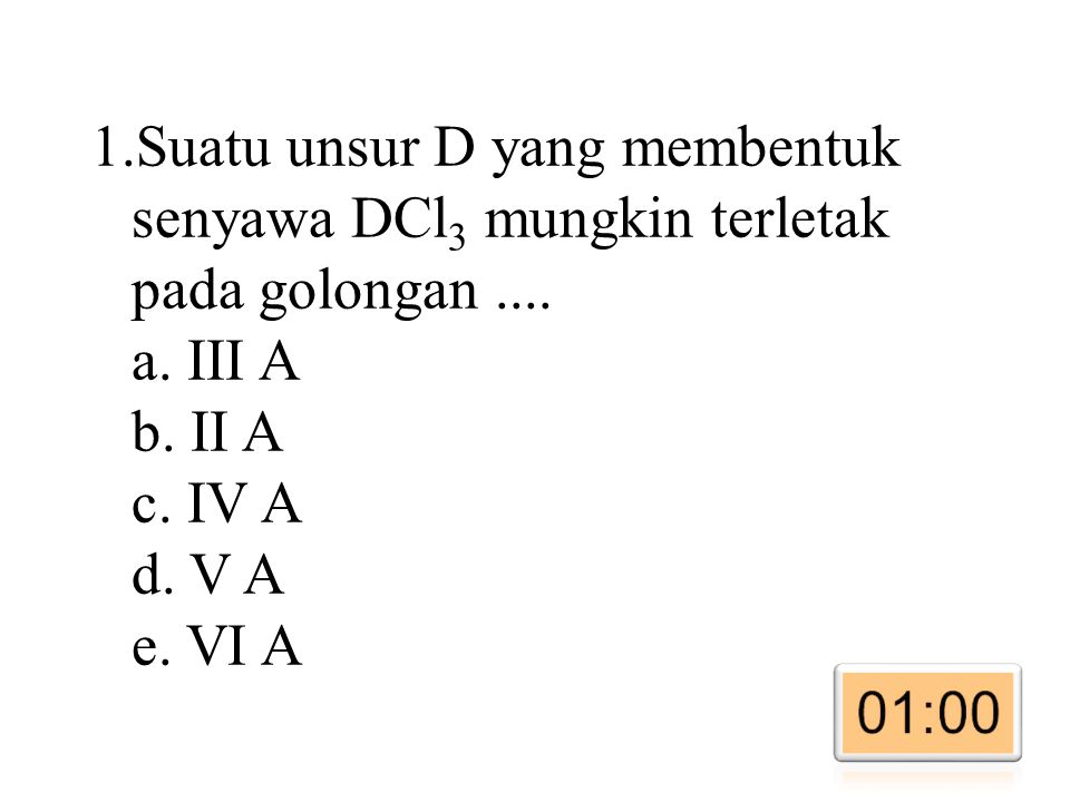 1.Suatu unsur D yang membentuk senyawa DCl 3 mungkin terletak pada golongan....