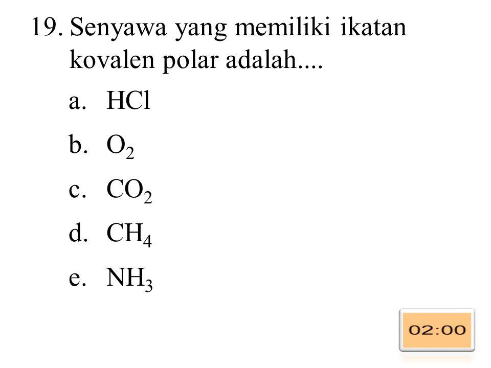 19.Senyawa yang memiliki ikatan kovalen polar adalah.... a.HCl b.O 2 c.CO 2 d.CH 4 e.NH 3