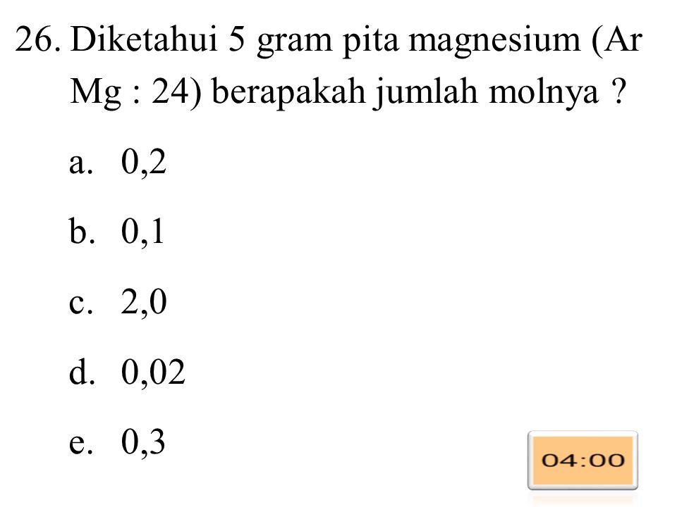 26.Diketahui 5 gram pita magnesium (Ar Mg : 24) berapakah jumlah molnya .