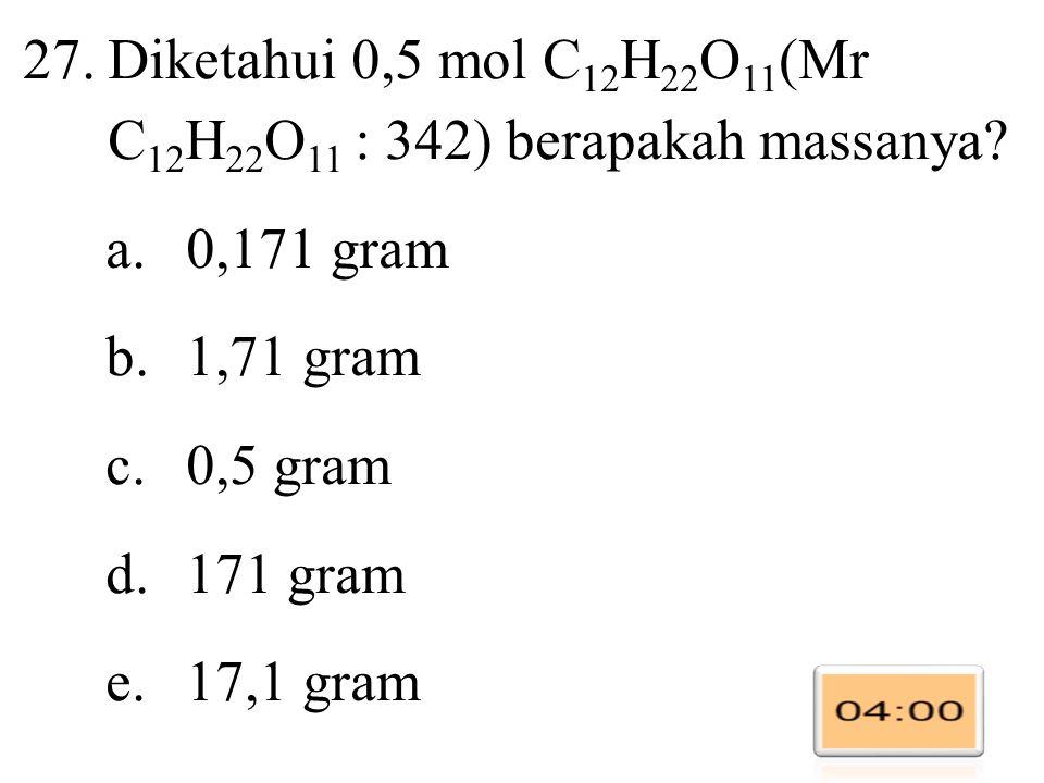 27.Diketahui 0,5 mol C 12 H 22 O 11 (Mr C 12 H 22 O 11 : 342) berapakah massanya.