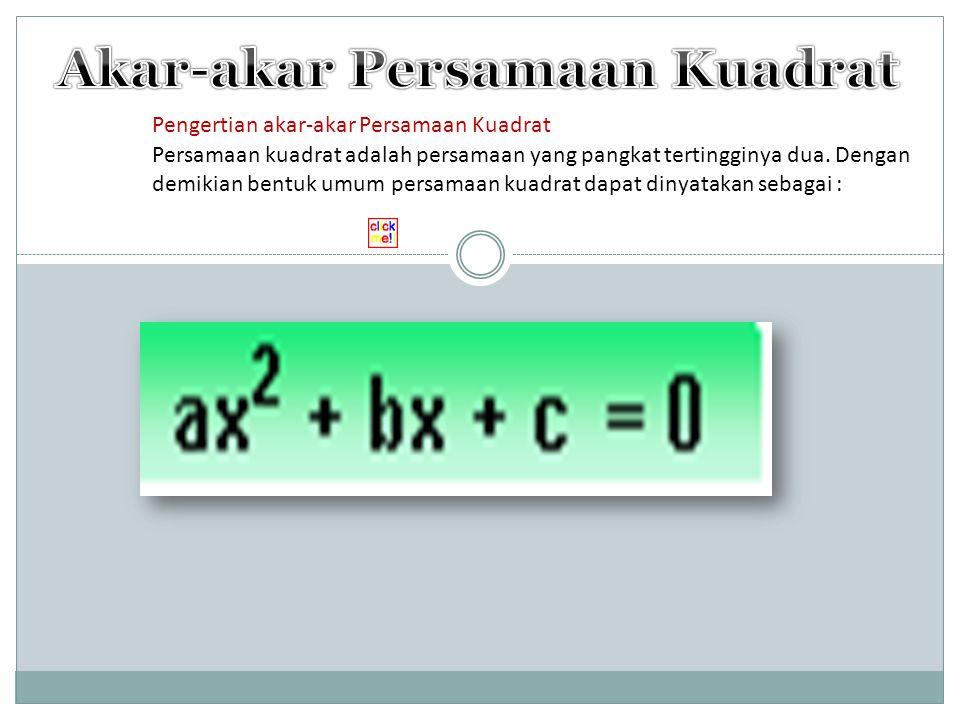 Pengertian akar-akar Persamaan Kuadrat Persamaan kuadrat adalah persamaan yang pangkat tertingginya dua. Dengan demikian bentuk umum persamaan kuadrat