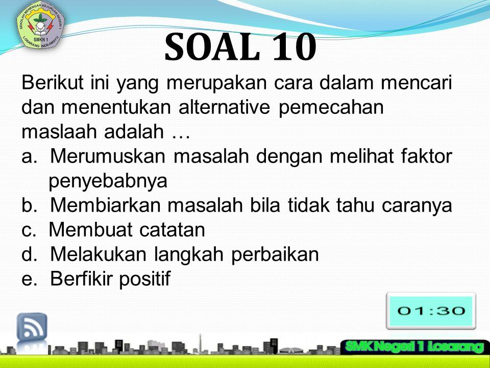 SOAL 10 Berikut ini yang merupakan cara dalam mencari dan menentukan alternative pemecahan maslaah adalah … a. Merumuskan masalah dengan melihat fakto