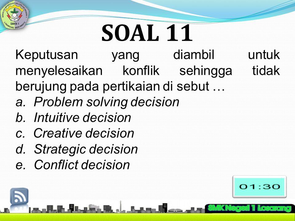 SOAL 11 Keputusan yang diambil untuk menyelesaikan konflik sehingga tidak berujung pada pertikaian di sebut … a. Problem solving decision b. Intuitive