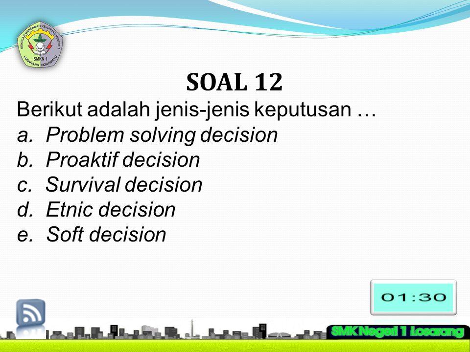 SOAL 12 Berikut adalah jenis-jenis keputusan … a. Problem solving decision b. Proaktif decision c. Survival decision d. Etnic decision e. Soft decisio