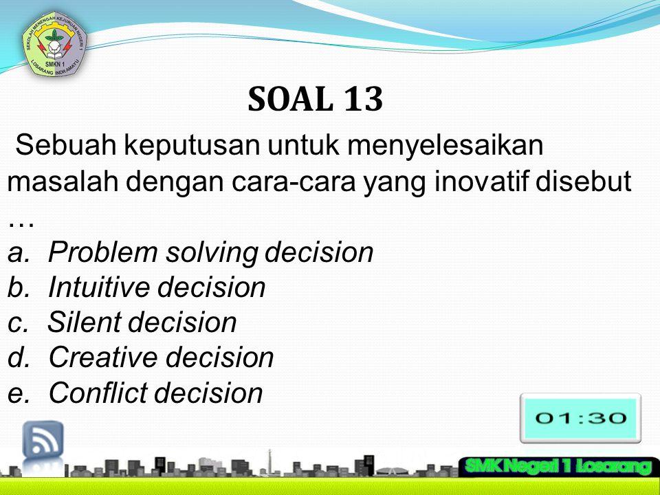 SOAL 13 Sebuah keputusan untuk menyelesaikan masalah dengan cara-cara yang inovatif disebut … a. Problem solving decision b. Intuitive decision c. Sil